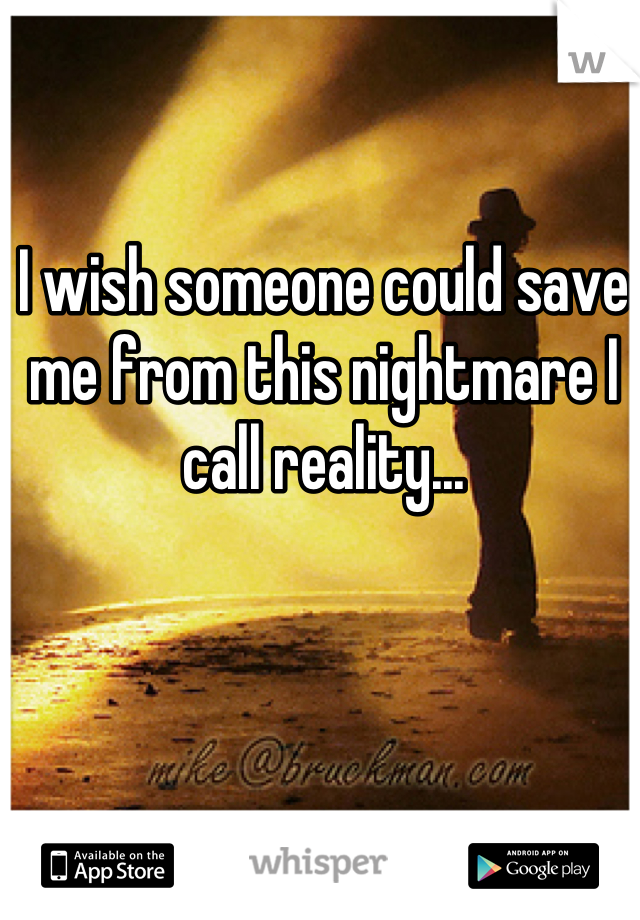 I wish someone could save me from this nightmare I call reality...