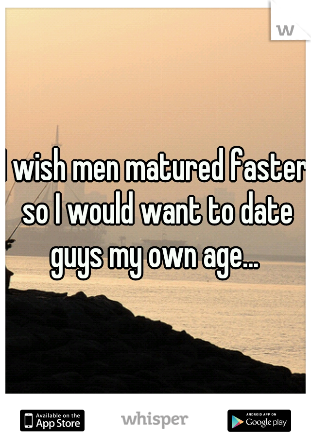 I wish men matured faster so I would want to date guys my own age...