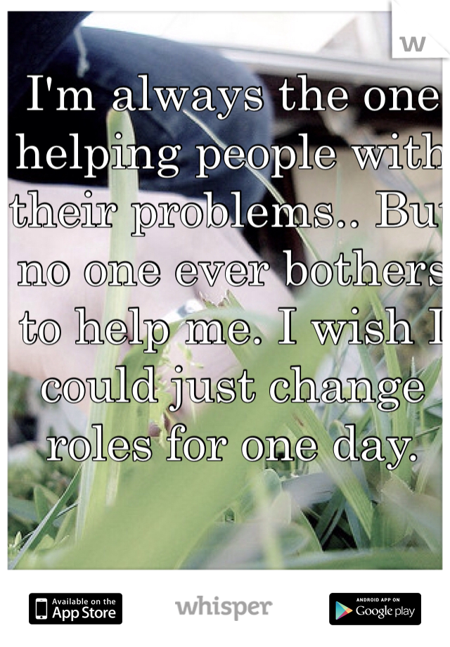 I'm always the one helping people with their problems.. But no one ever bothers to help me. I wish I could just change roles for one day.
