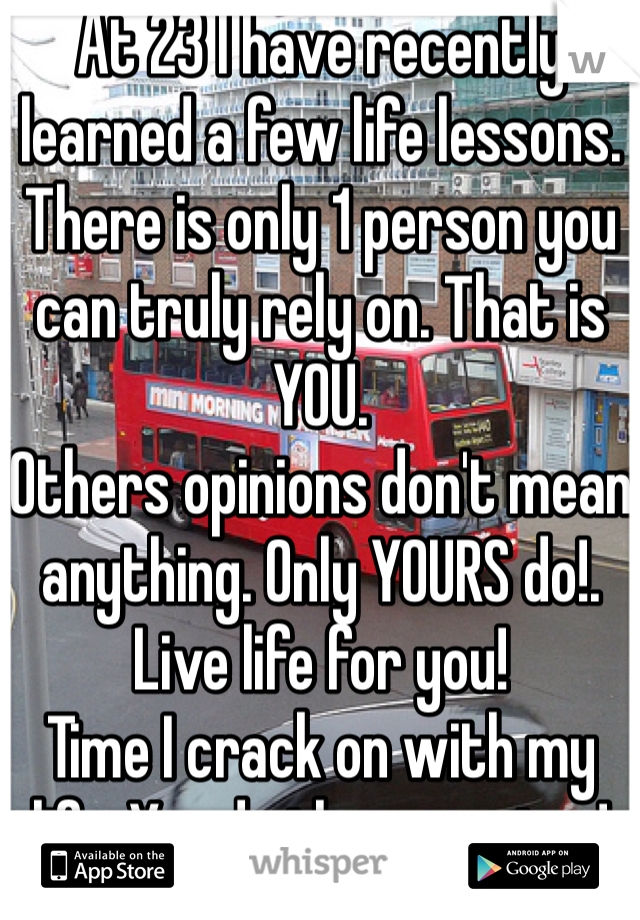 At 23 I have recently learned a few life lessons. There is only 1 person you can truly rely on. That is YOU. Others opinions don't mean anything. Only YOURS do!. Live life for you! Time I crack on with my life. You do the same too!