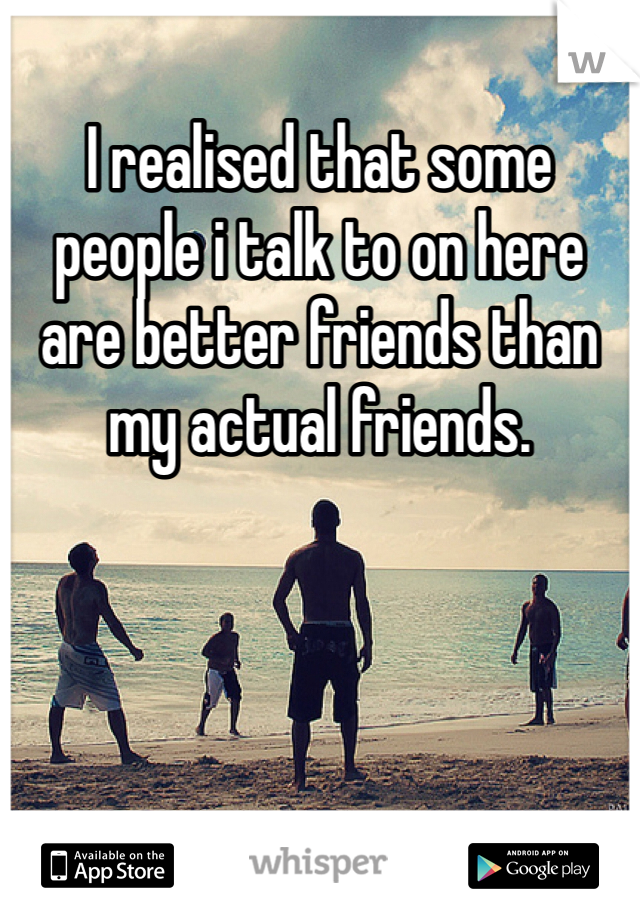 I realised that some people i talk to on here are better friends than my actual friends.
