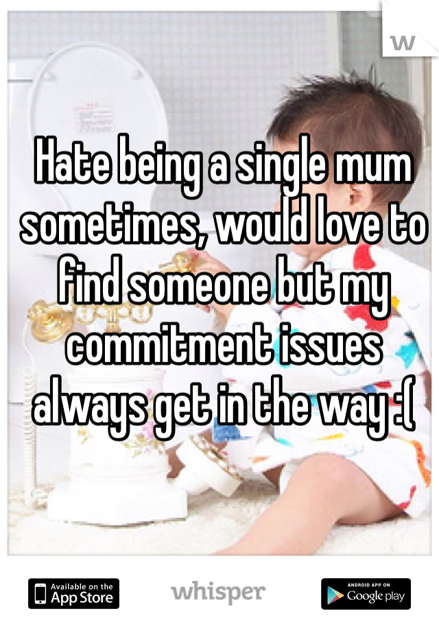 Hate being a single mum sometimes, would love to find someone but my commitment issues always get in the way :(