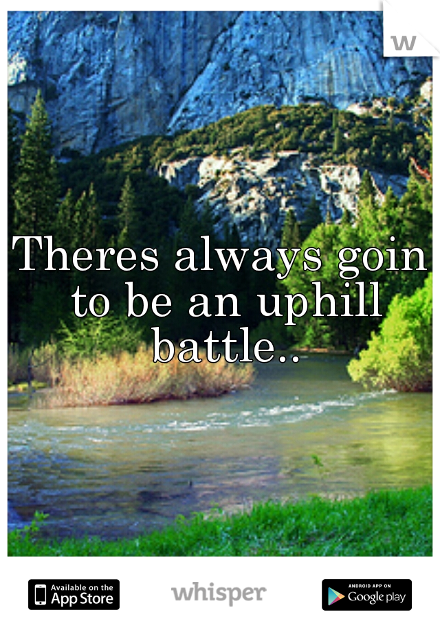 Theres always goin to be an uphill battle..