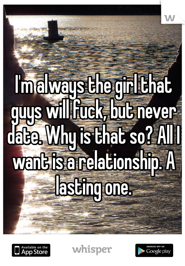 I'm always the girl that guys will fuck, but never date. Why is that so? All I want is a relationship. A lasting one.