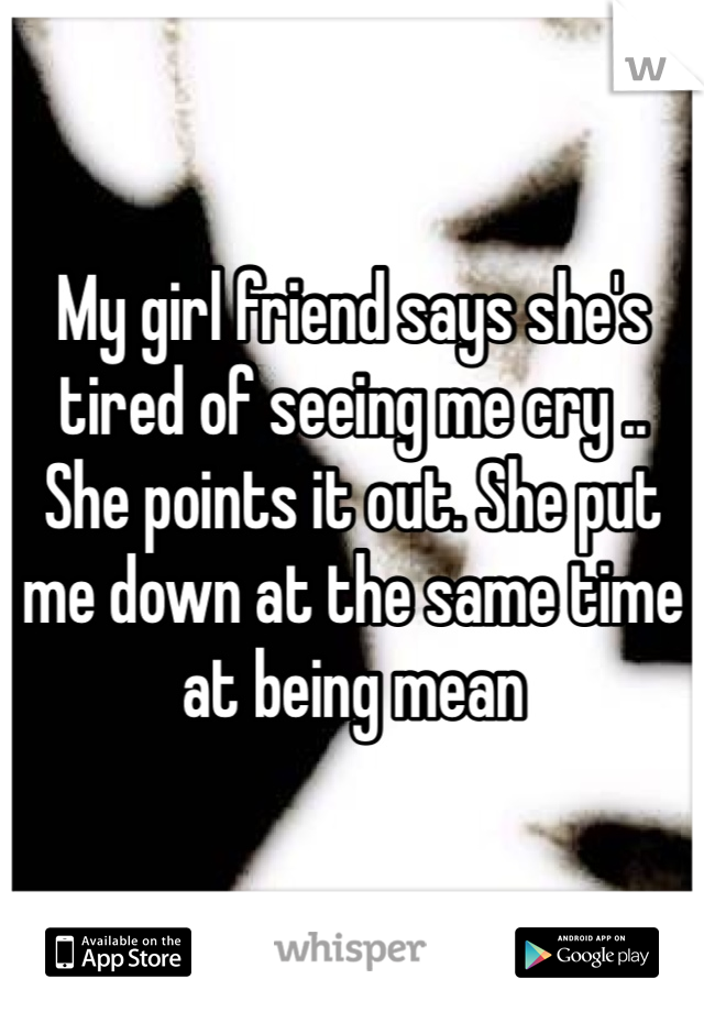 My girl friend says she's tired of seeing me cry .. She points it out. She put me down at the same time at being mean
