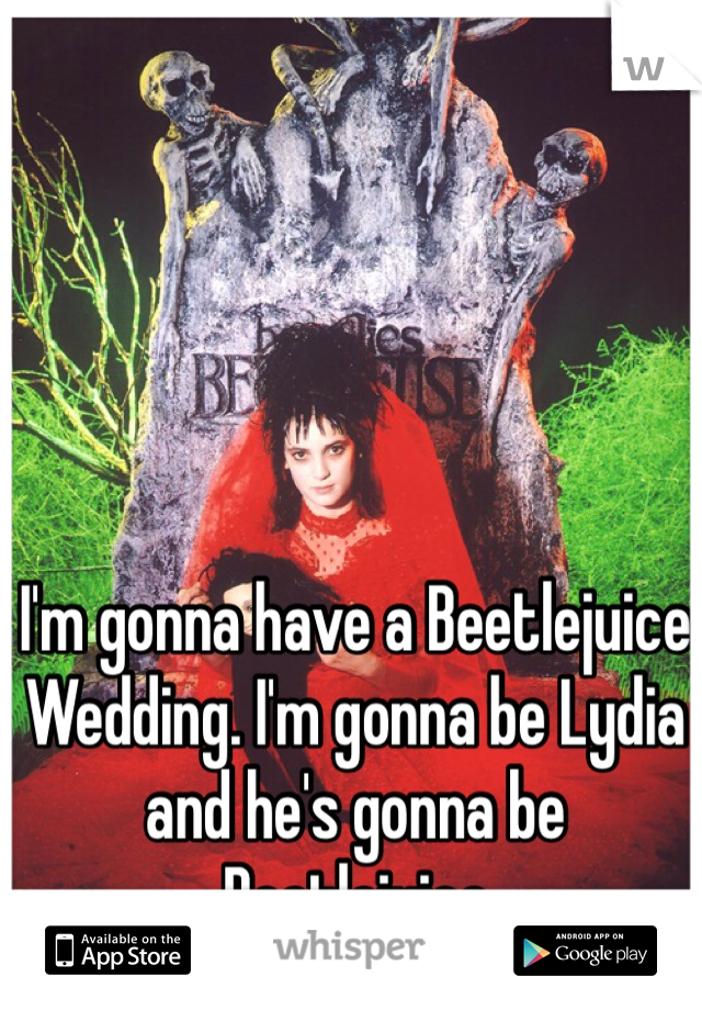 I'm gonna have a Beetlejuice Wedding. I'm gonna be Lydia and he's gonna be Beetlejuice