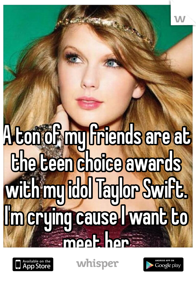 A ton of my friends are at the teen choice awards with my idol Taylor Swift. I'm crying cause I want to meet her