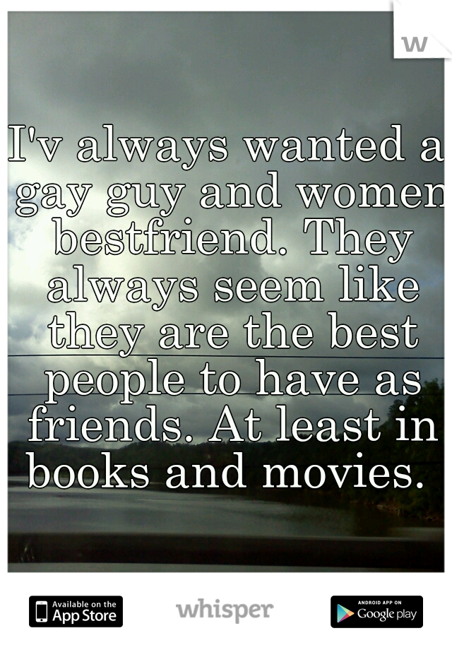 I'v always wanted a gay guy and women bestfriend. They always seem like they are the best people to have as friends. At least in books and movies.