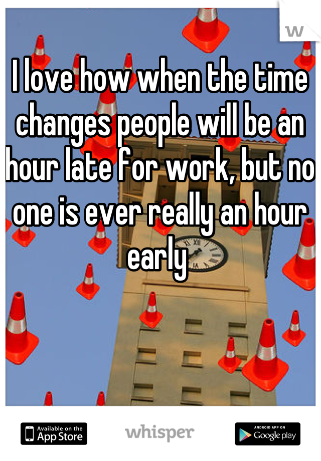 I love how when the time changes people will be an hour late for work, but no one is ever really an hour early