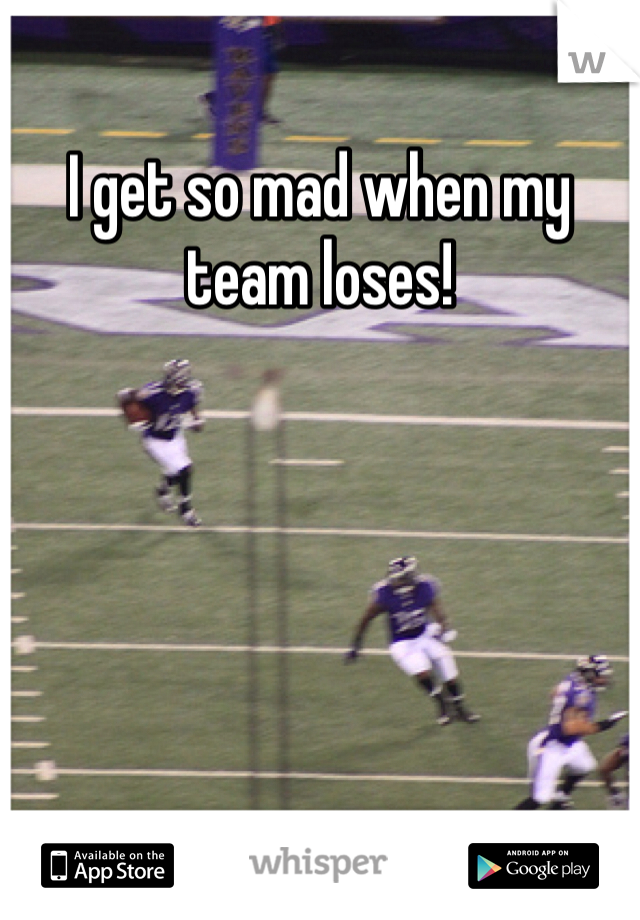 I get so mad when my team loses!