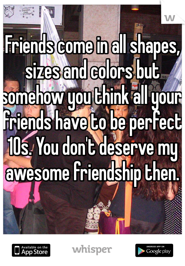 Friends come in all shapes, sizes and colors but somehow you think all your friends have to be perfect 10s. You don't deserve my awesome friendship then.
