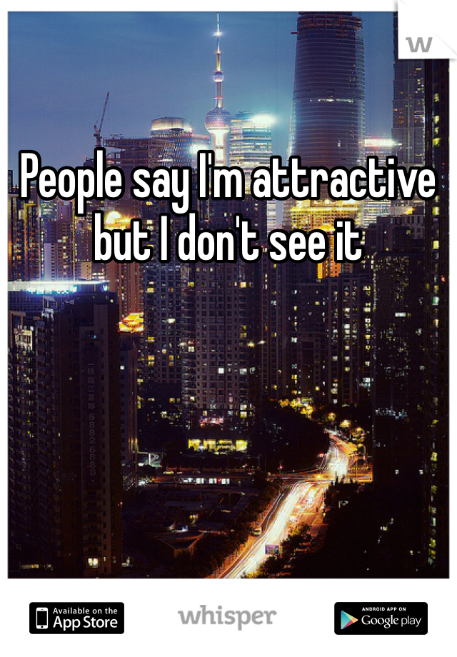 People say I'm attractive but I don't see it