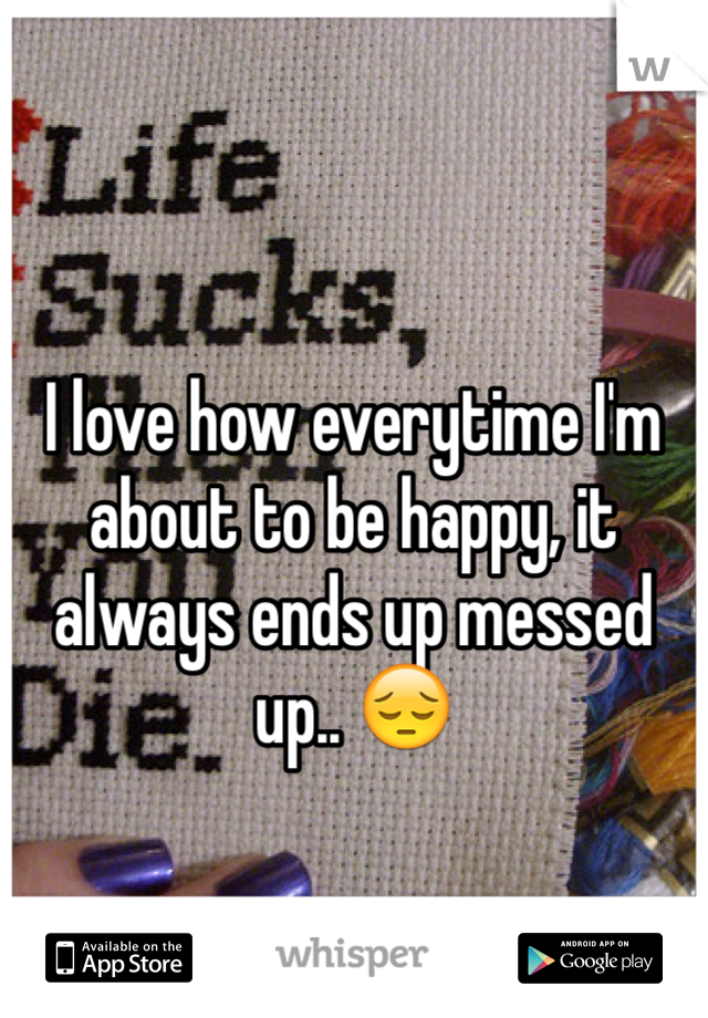 I love how everytime I'm about to be happy, it always ends up messed up.. 😔
