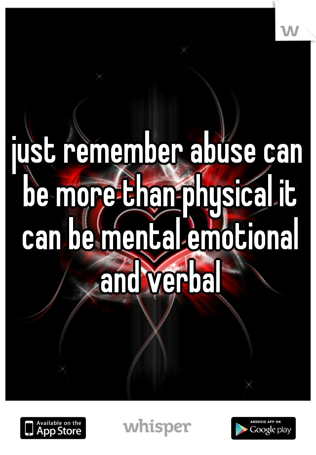 just remember abuse can be more than physical it can be mental emotional and verbal