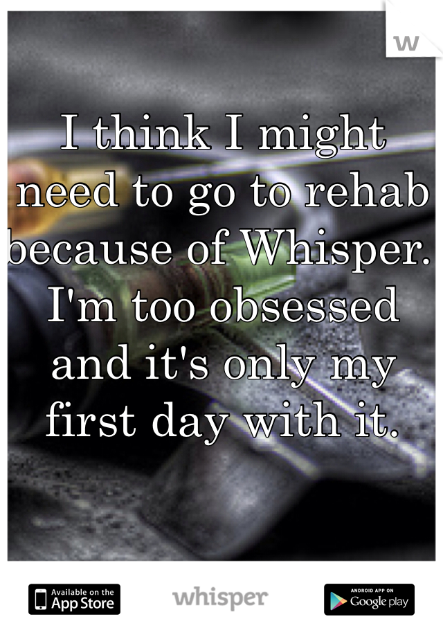 I think I might need to go to rehab because of Whisper. I'm too obsessed and it's only my first day with it.