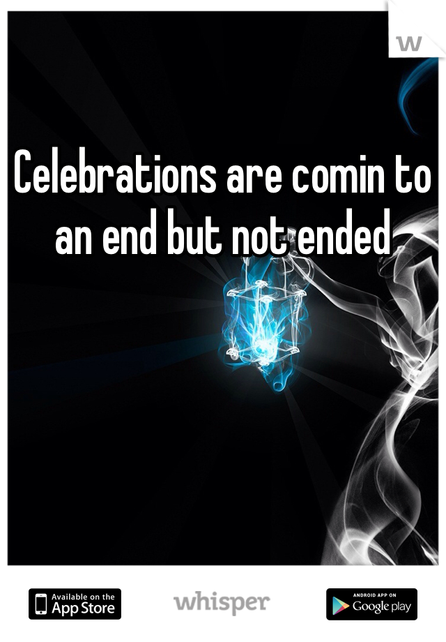Celebrations are comin to an end but not ended