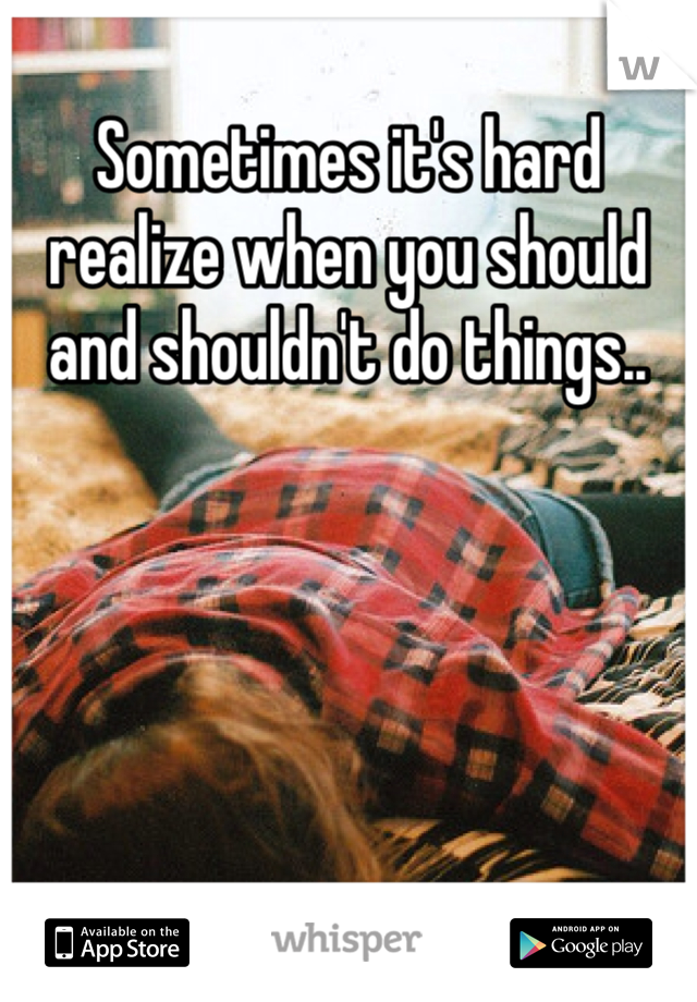 Sometimes it's hard realize when you should and shouldn't do things..