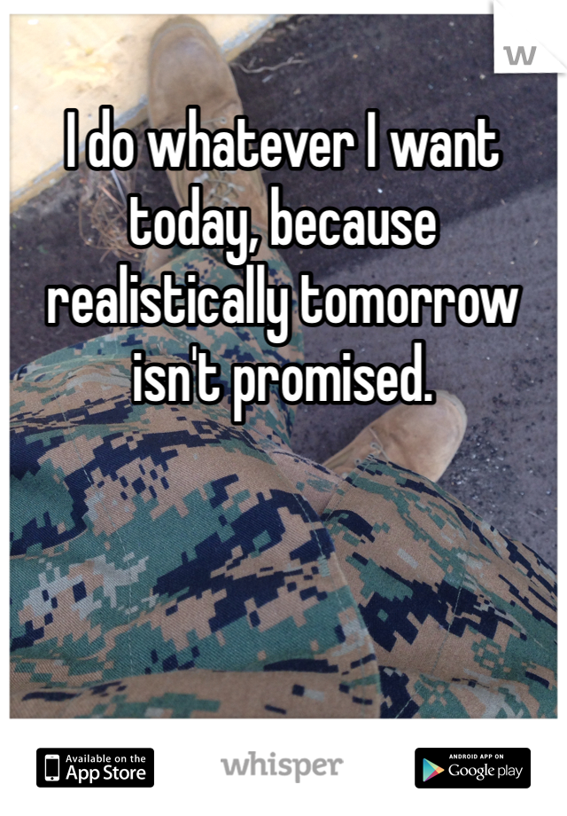 I do whatever I want today, because realistically tomorrow isn't promised.