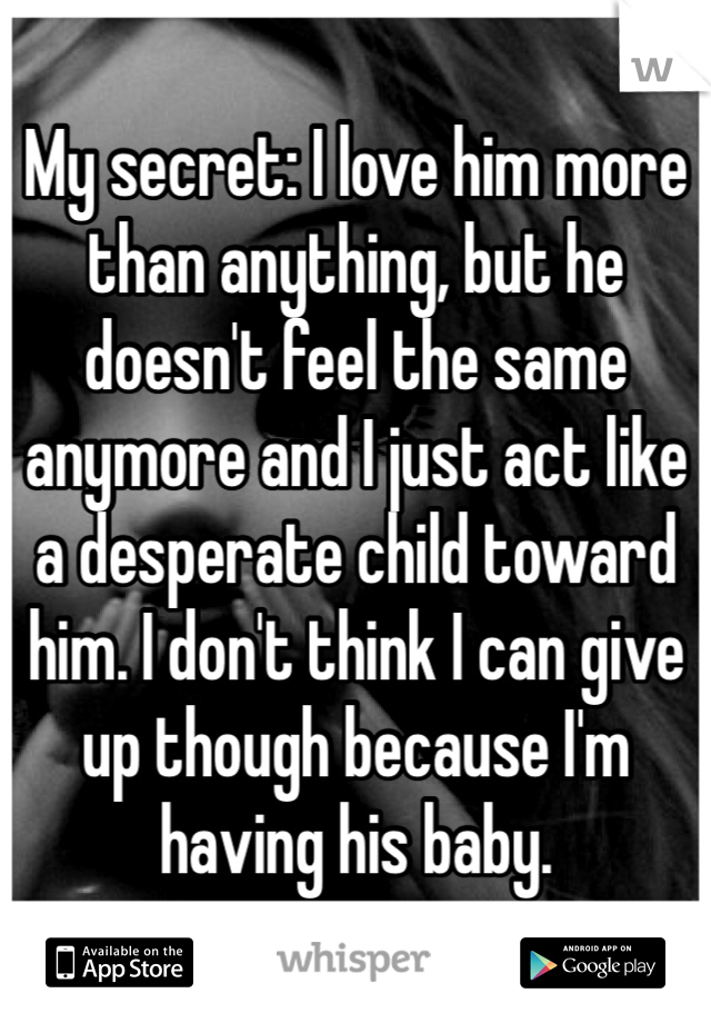 My secret: I love him more than anything, but he doesn't feel the same anymore and I just act like a desperate child toward him. I don't think I can give up though because I'm having his baby.