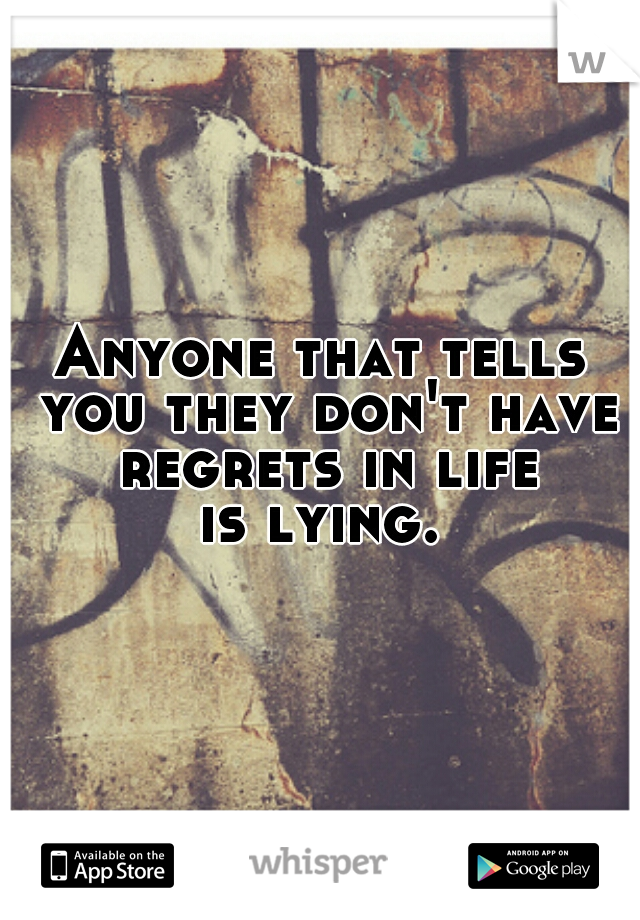 Anyone that tells you they don't have regrets in life  is lying.
