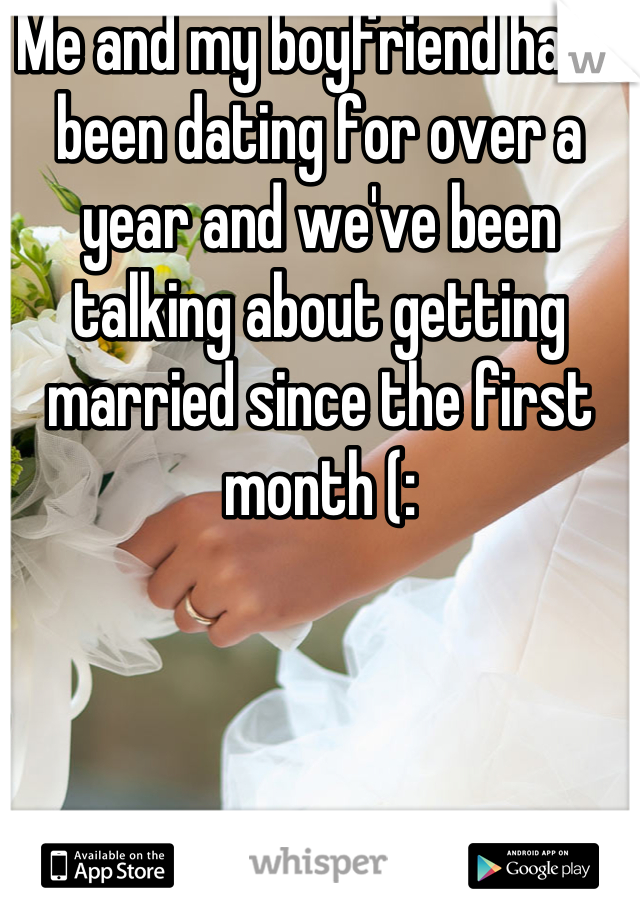 Me and my boyfriend have been dating for over a year and we've been talking about getting married since the first month (: