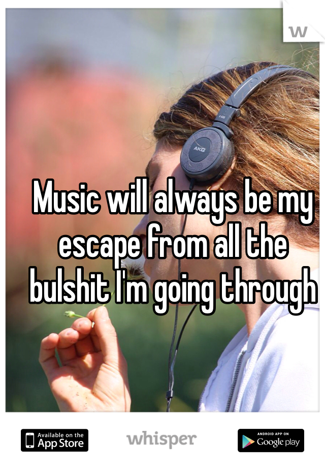 Music will always be my escape from all the bulshit I'm going through