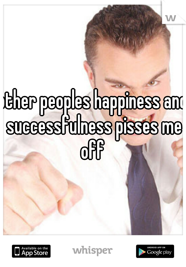 other peoples happiness and successfulness pisses me off
