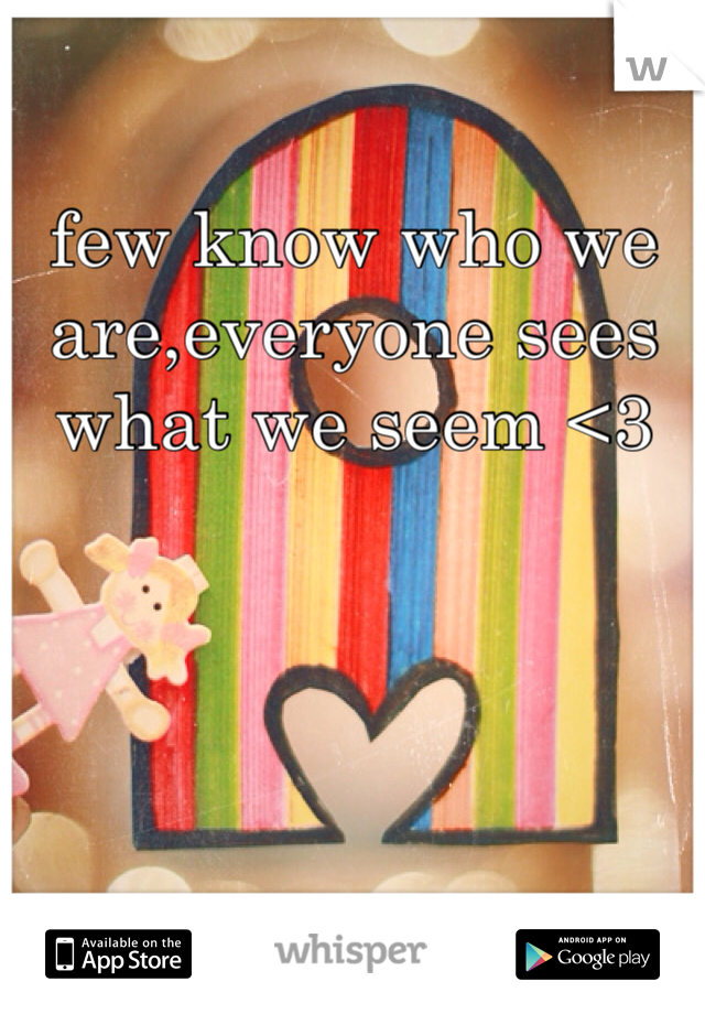 few know who we are,everyone sees what we seem <3