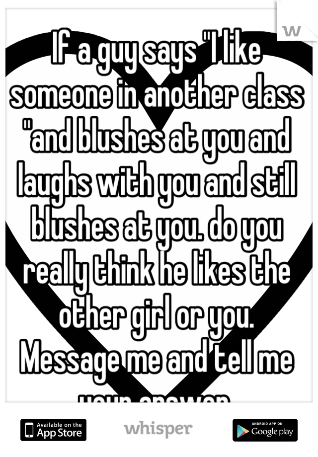 """If a guy says """"I like someone in another class """"and blushes at you and laughs with you and still blushes at you. do you really think he likes the other girl or you.  Message me and tell me your answer."""