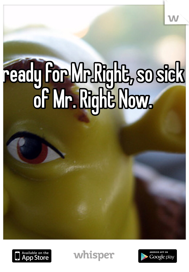 ready for Mr.Right, so sick of Mr. Right Now.