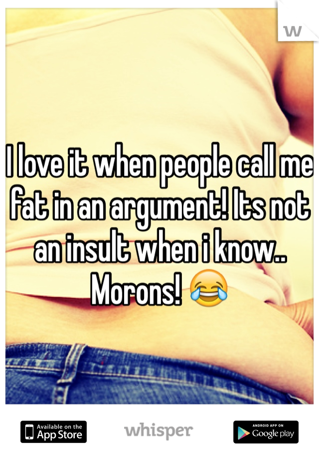 I love it when people call me fat in an argument! Its not an insult when i know.. Morons! 😂
