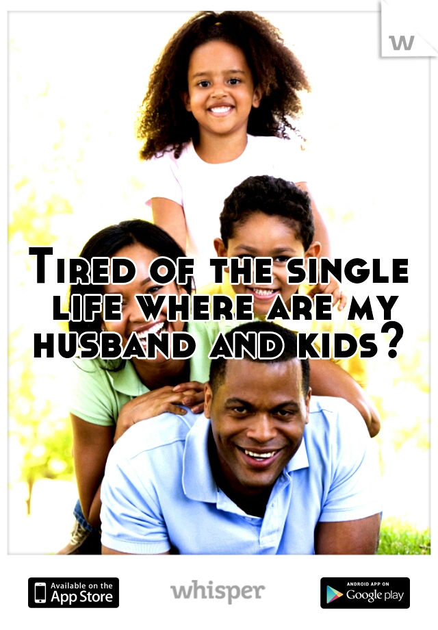 Tired of the single life where are my husband and kids?