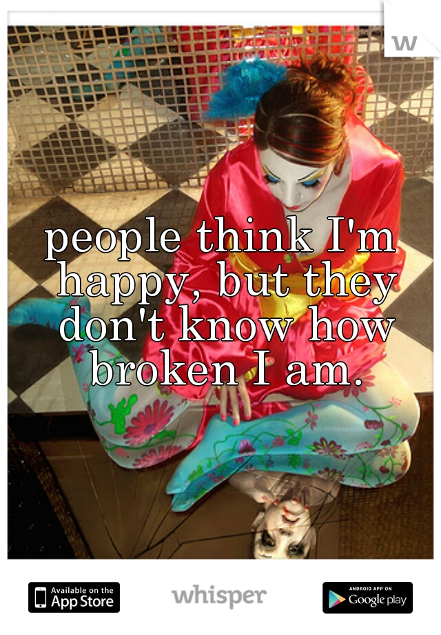 people think I'm happy, but they don't know how broken I am.