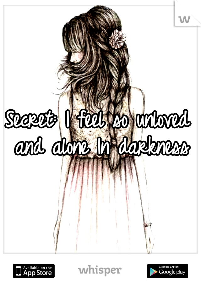 Secret: I feel so unloved and alone In darkness