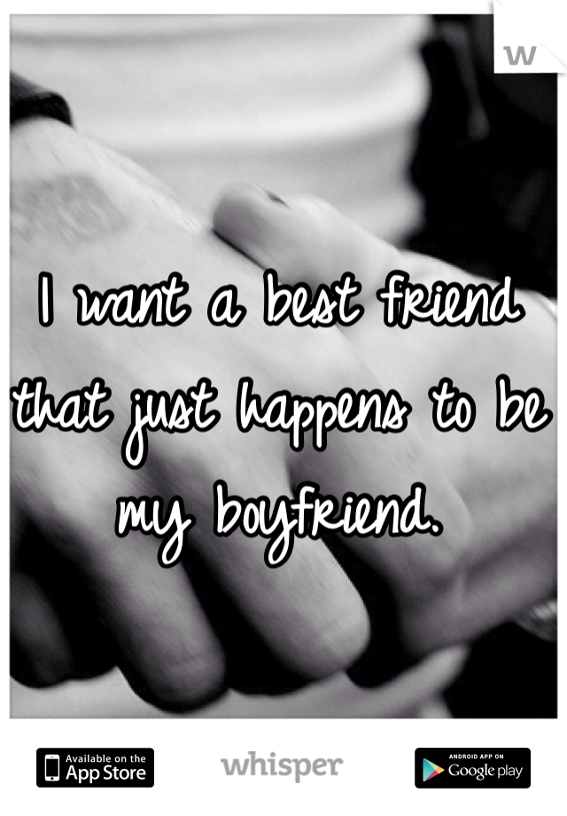I want a best friend that just happens to be my boyfriend.