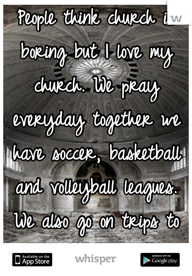 People think church is boring but I love my church. We pray everyday together we have soccer, basketball and volleyball leagues. We also go on trips to six flags every year! And god is with is ❤️