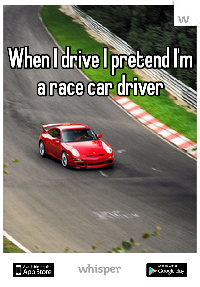 When I drive I pretend I'm a race car driver