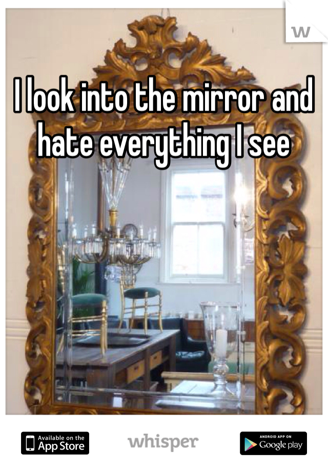 I look into the mirror and hate everything I see