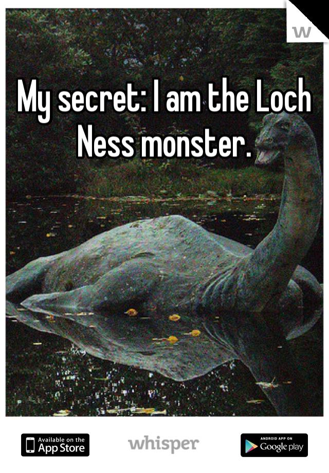 My secret: I am the Loch Ness monster.