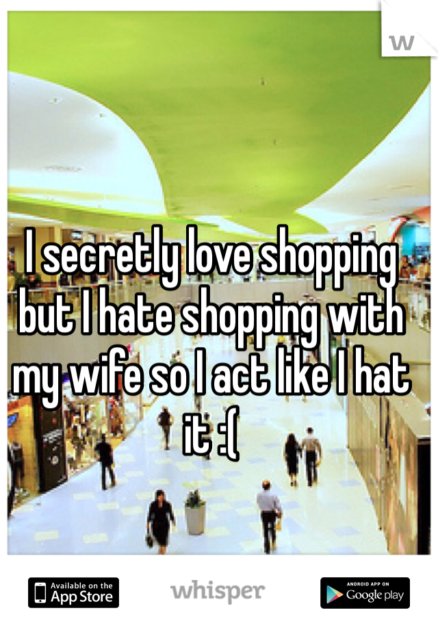 I secretly love shopping but I hate shopping with my wife so I act like I hat it :(