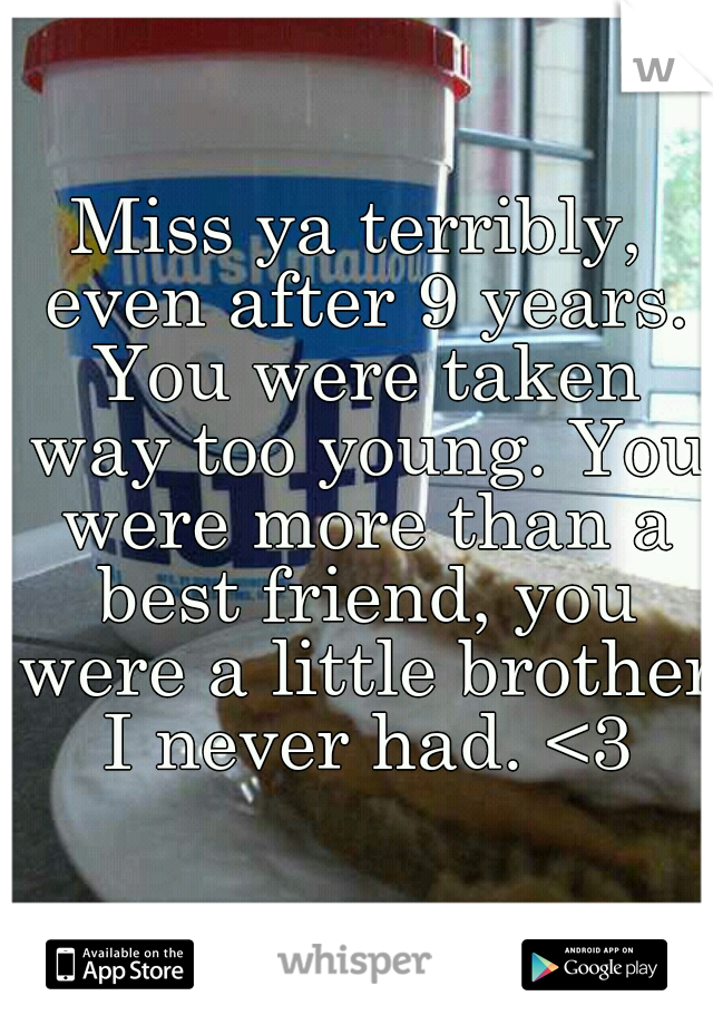 Miss ya terribly, even after 9 years. You were taken way too young. You were more than a best friend, you were a little brother I never had. <3