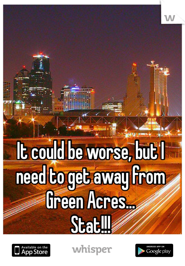 It could be worse, but I need to get away from Green Acres... Stat!!!