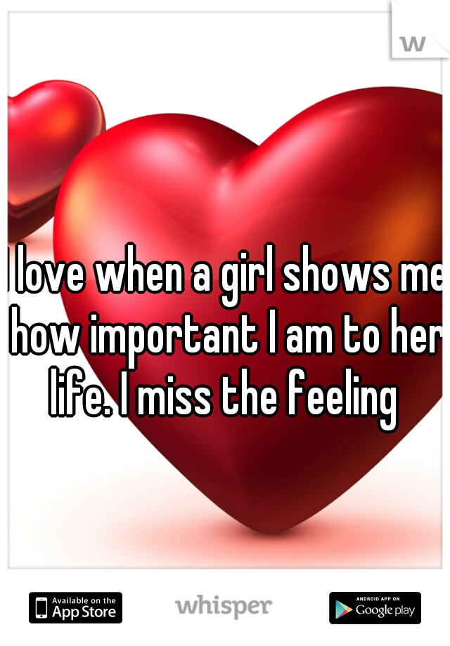 I love when a girl shows me how important I am to her life. I miss the feeling