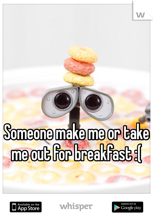 Someone make me or take me out for breakfast :(