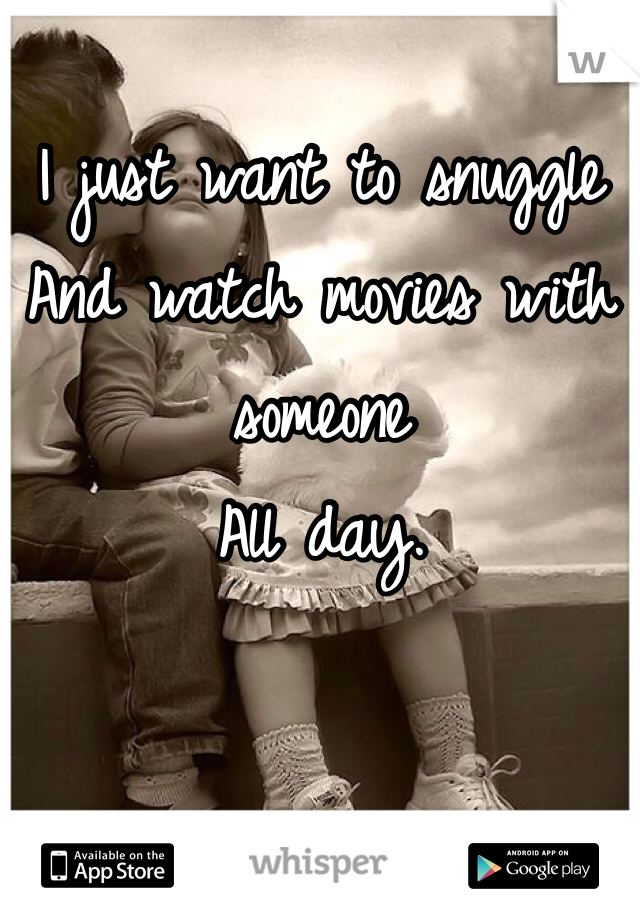 I just want to snuggle  And watch movies with someone All day.