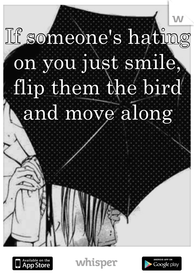 If someone's hating on you just smile, flip them the bird and move along