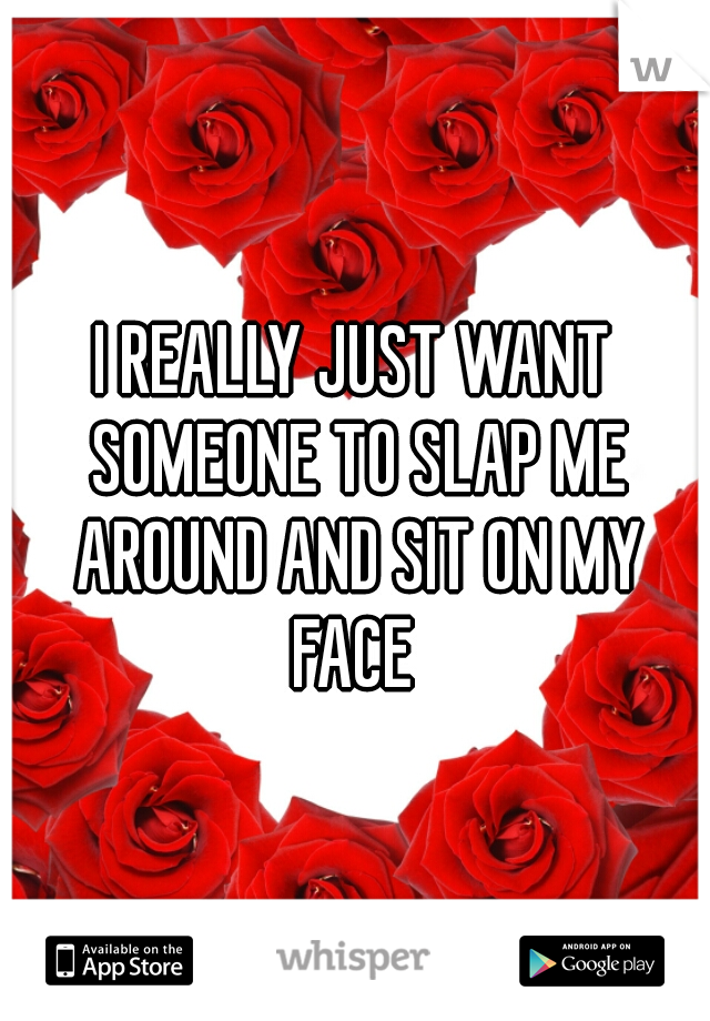 I REALLY JUST WANT SOMEONE TO SLAP ME AROUND AND SIT ON MY FACE