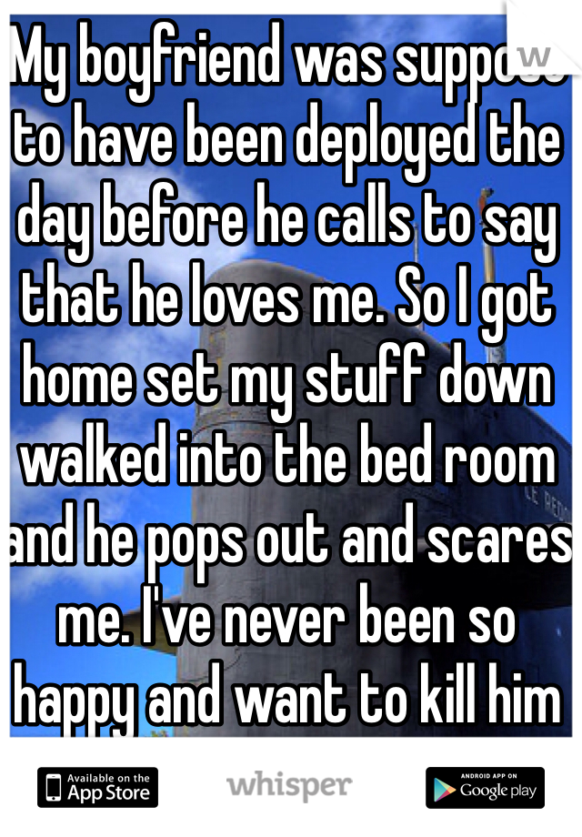 My boyfriend was suppose to have been deployed the day before he calls to say that he loves me. So I got home set my stuff down walked into the bed room and he pops out and scares me. I've never been so happy and want to kill him at the same time.