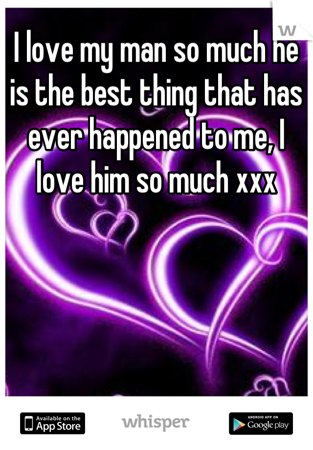 I love my man so much he is the best thing that has ever happened to me, I love him so much xxx