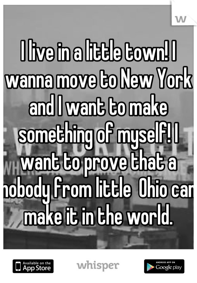 I live in a little town! I wanna move to New York and I want to make something of myself! I want to prove that a nobody from little  Ohio can make it in the world.